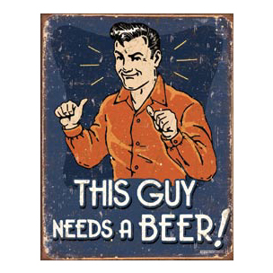THIS GUY NEEDS A BEER METAL SIGN